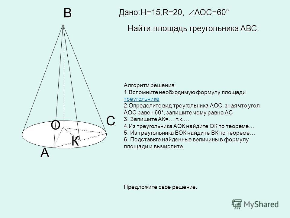 C А К В О Дано:H=15,R=20, АОС=60° Найти:площадь треугольника АВС. Алгоритм решения: 1.Вспомните необходимую формулу площади треугольника треугольника 2.Определите вид треугольника АОС, зная что угол АОС равен 60°, запишите чему равно АС 3. Запишите А