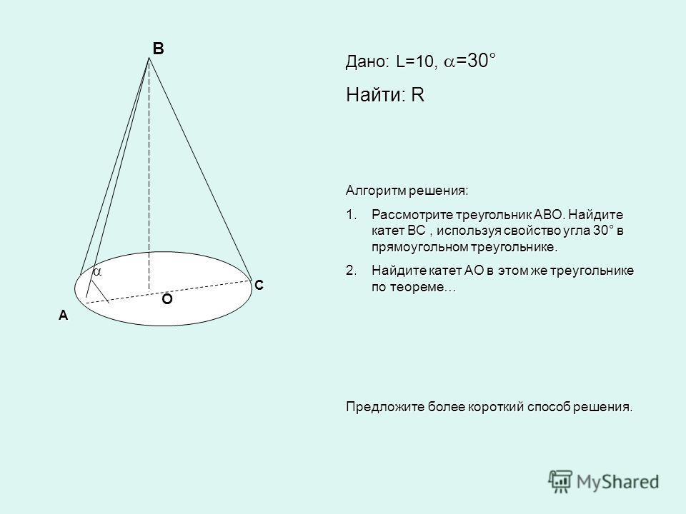А В С Дано: L=10, =30° Найти: R Алгоритм решения: 1.Рассмотрите треугольник АВО. Найдите катет ВС, используя свойство угла 30° в прямоугольном треугольнике. 2.Найдите катет АО в этом же треугольнике по теореме… Предложите более короткий способ решени