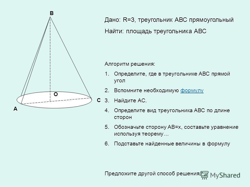 А В С О Дано: R=3, треугольник АВС прямоугольный Найти: площадь треугольника АВС Алгоритм решения: 1.Определите, где в треугольнике АВС прямой угол 2.Вспомните необходимую формулу формулу 3.Найдите АС. 4.Определите вид треугольника АВС по длине сторо