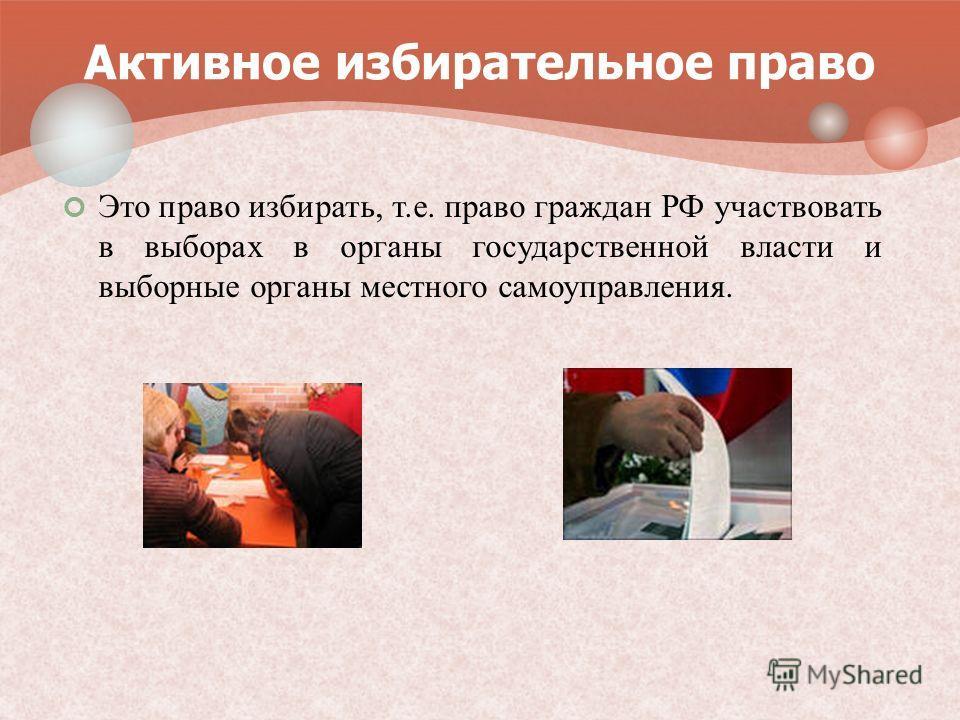 Это право избирать, т.е. право граждан РФ участвовать в выборах в органы государственной власти и выборные органы местного самоуправления. Активное избирательное право