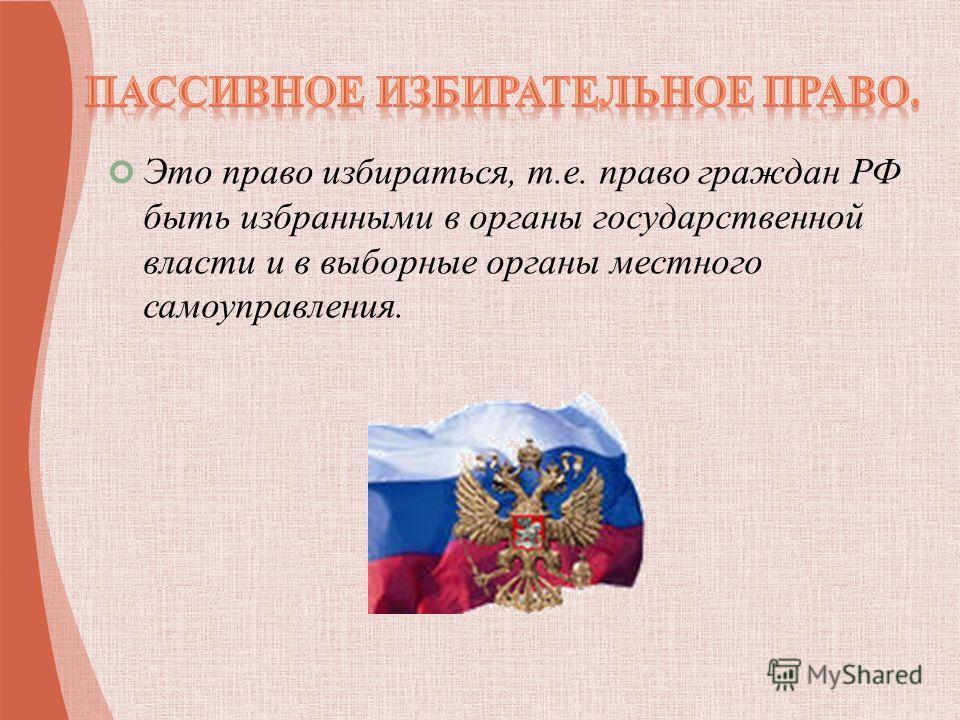 Это право избираться, т.е. право граждан РФ быть избранными в органы государственной власти и в выборные органы местного самоуправления.