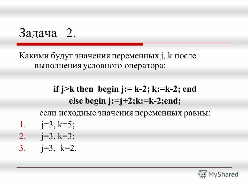 Задача 2. Какими будут значения переменных j, k после выполнения условного оператора: if j>k then begin j:= k-2; k:=k-2; end else begin j:=j+2;k:=k-2;end; если исходные значения переменных равны: 1. j=3, k=5; 2. j=3, k=3; 3. j=3, k=2.