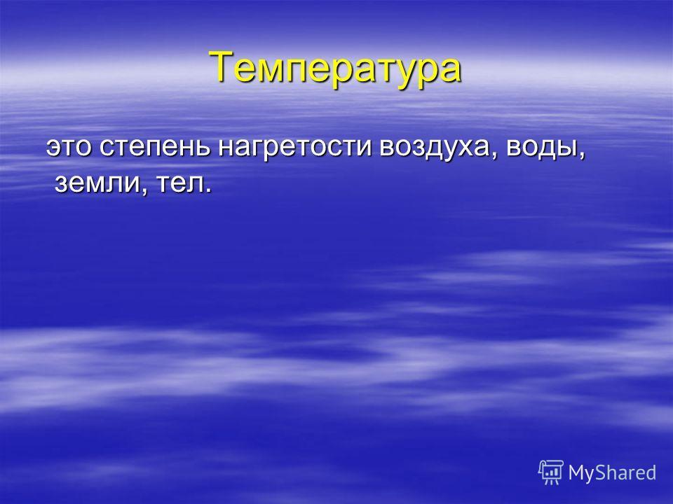 Температура это степень нагретости воздуха, воды, земли, тел. это степень нагретости воздуха, воды, земли, тел.