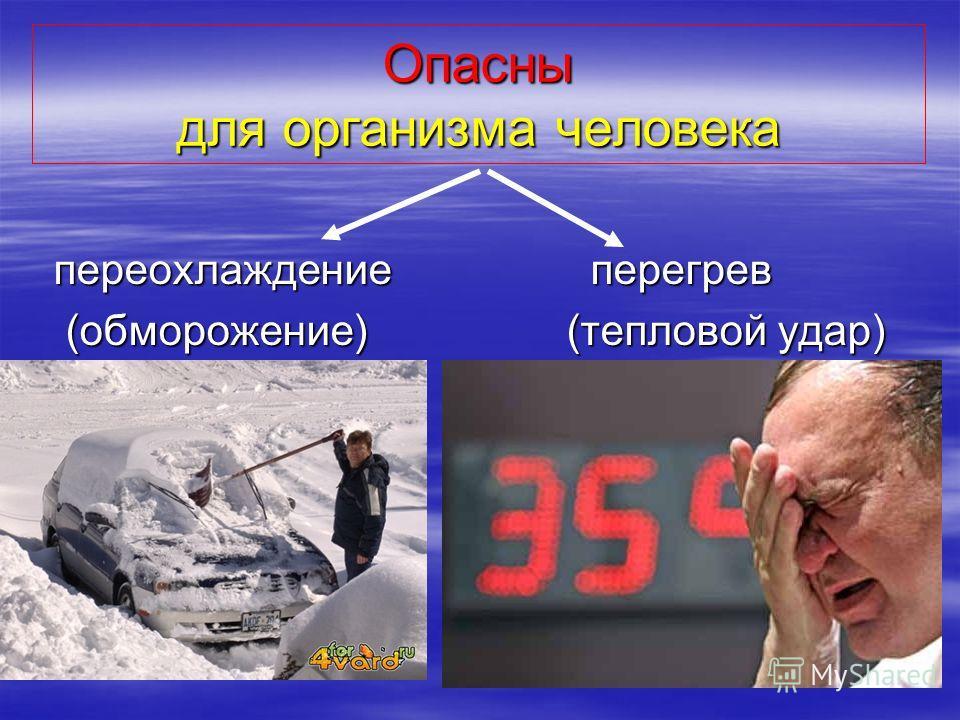 Опасны для организма человека переохлаждение перегрев переохлаждение перегрев (обморожение) (тепловой удар) (обморожение) (тепловой удар)