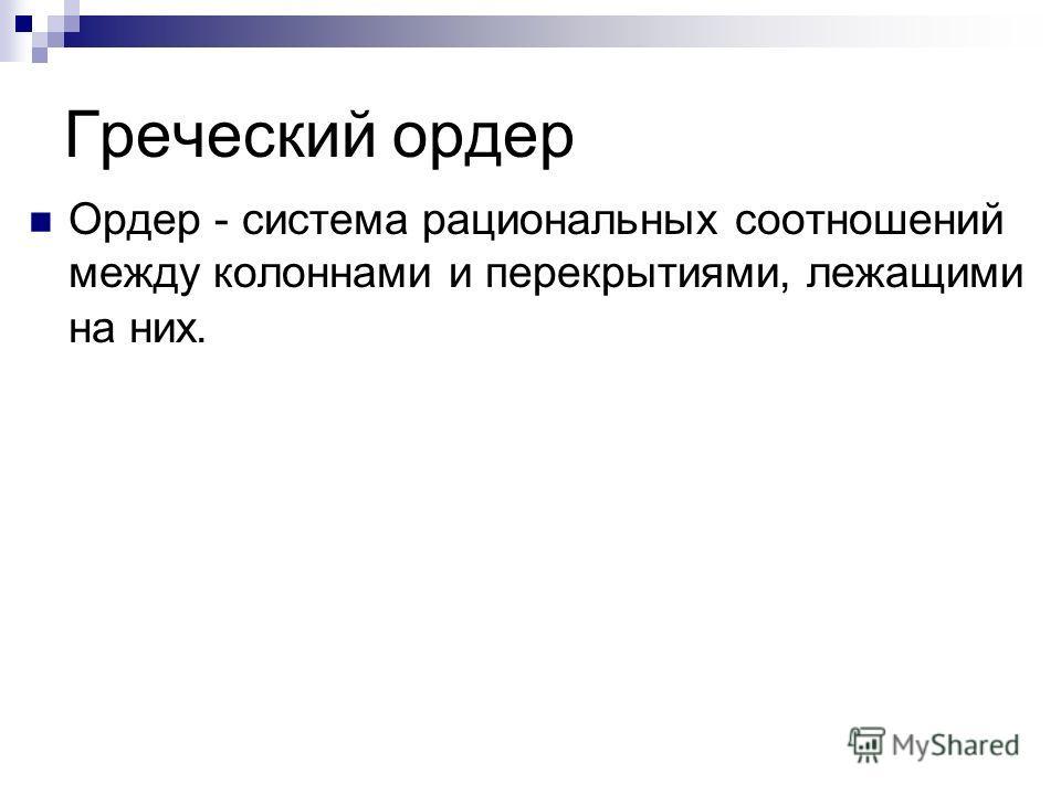 Греческий ордер Ордер - система рациональных соотношений между колоннами и перекрытиями, лежащими на них.