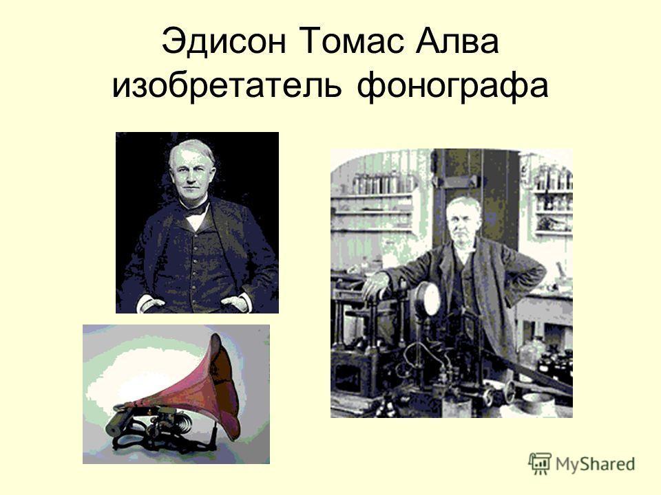Эдисон Томас Алва изобретатель фонографа