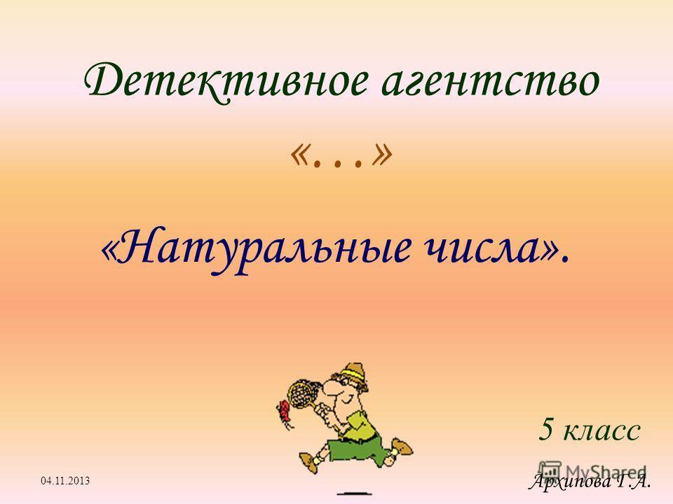 Детективное агентство «…» «Натуральные числа». 5 класс 04.11.2013 Архипова Г.А.