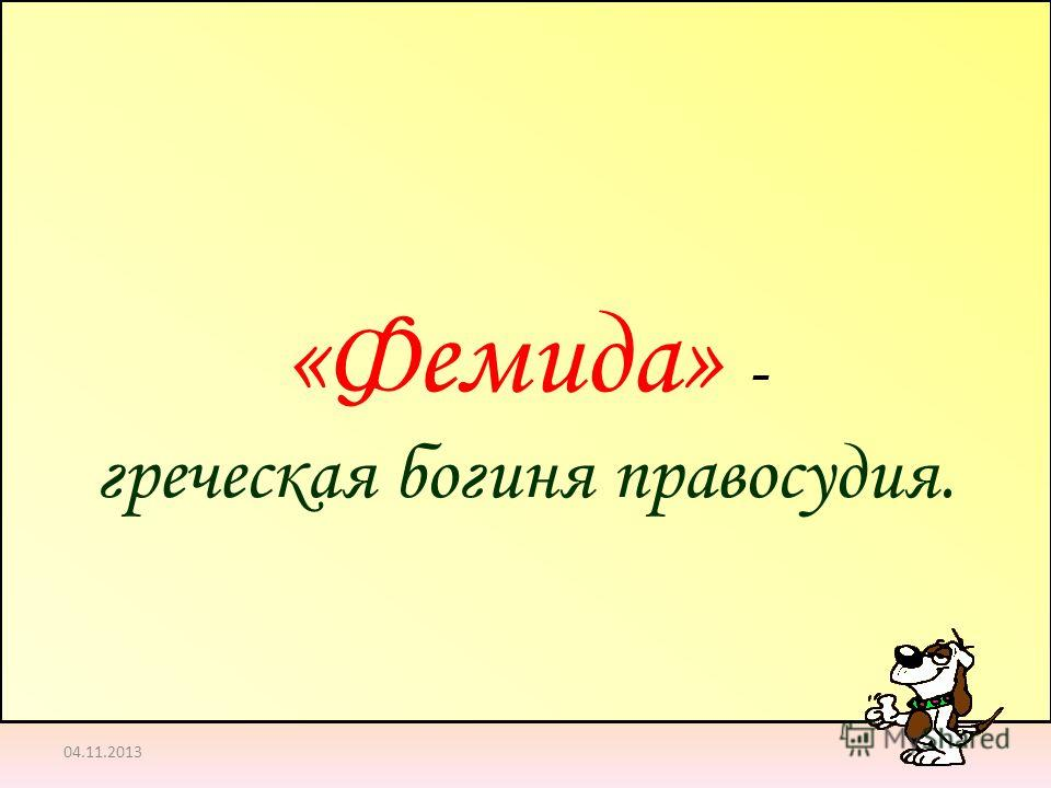 04.11.2013 «Фемида» - греческая богиня правосудия.