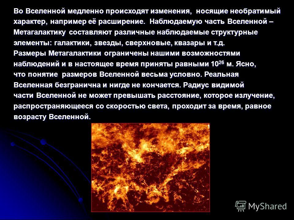 Во Вселенной медленно происходят изменения, носящие необратимый характер, например её расширение. Наблюдаемую часть Вселенной – Метагалактику составляют различные наблюдаемые структурные элементы: галактики, звезды, сверхновые, квазары и т.д. Размеры