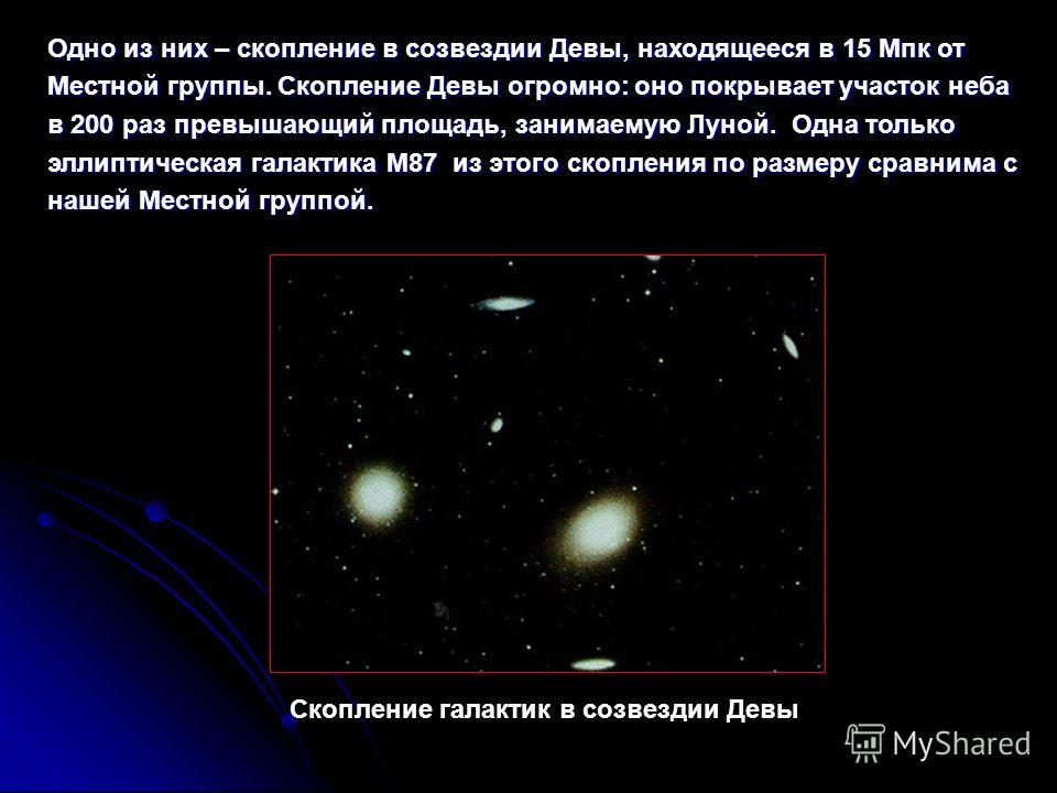Одно из них – скопление в созвездии Девы, находящееся в 15 Мпк от Местной группы. Скопление Девы огромно: оно покрывает участок неба в 200 раз превышающий площадь, занимаемую Луной. Одна только эллиптическая галактика M87 из этого скопления по размер