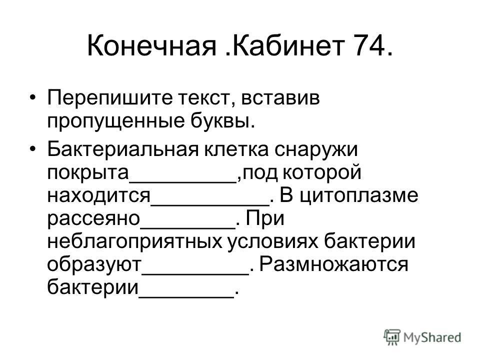 Конечная.Кабинет 74. Перепишите текст, вставив пропущенные буквы. Бактериальная клетка снаружи покрыта_________,под которой находится__________. В цитоплазме рассеяно________. При неблагоприятных условиях бактерии образуют_________. Размножаются бакт