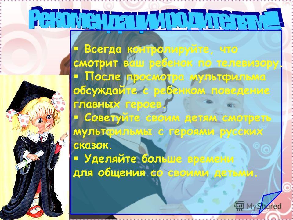 Всегда контролируйте, что смотрит ваш ребенок по телевизору. После просмотра мультфильма обсуждайте с ребенком поведение главных героев. Советуйте своим детям смотреть мультфильмы с героями русских сказок. Уделяйте больше времени для общения со своим