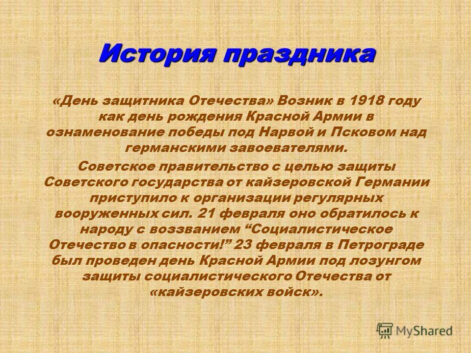 «День защитника Отечества» российский национальный праздник, отмечаемый 23 февраля. Был установлен в 1922 году как День Красной армии. С 1949 до 1993г. носил название «День Советской Армии и Военно-Морского флота». Ныне этот праздник переименован в «