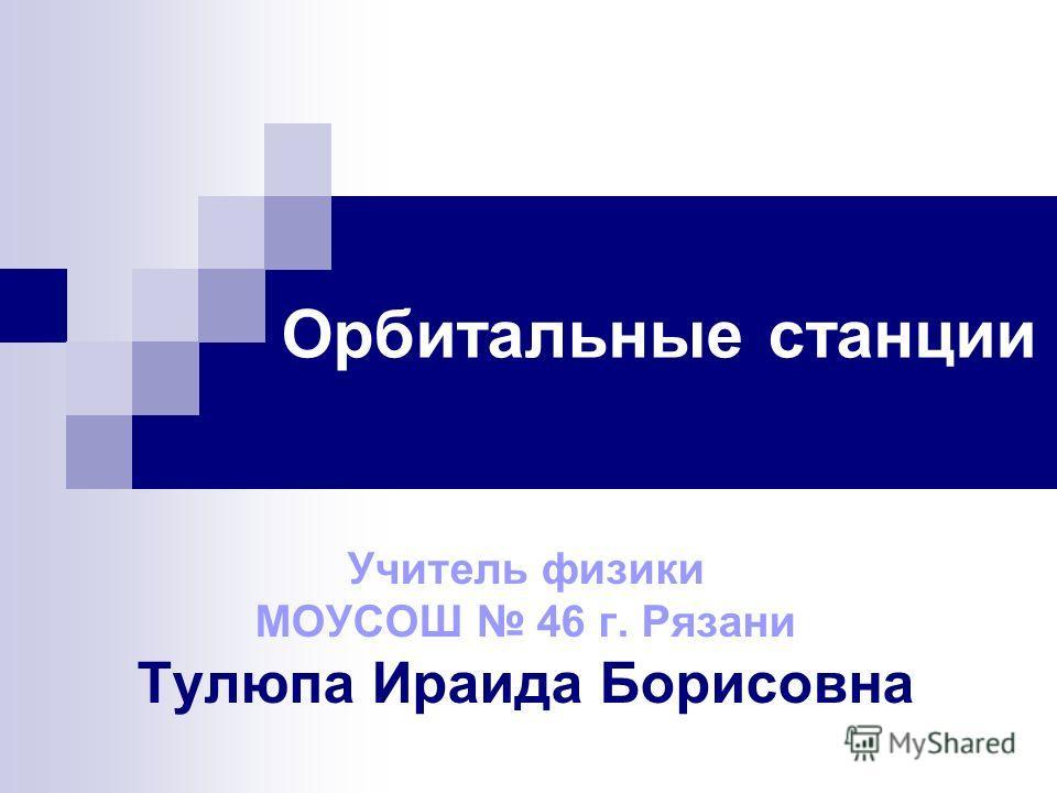Орбитальные станции Учитель физики МОУСОШ 46 г. Рязани Тулюпа Ираида Борисовна