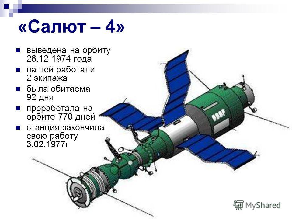 «Салют – 4» выведена на орбиту 26.12 1974 года на ней работали 2 экипажа была обитаема 92 дня проработала на орбите 770 дней станция закончила свою работу 3.02.1977г