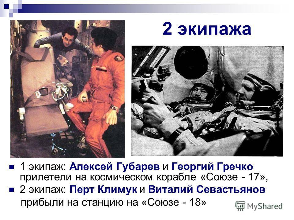 2 экипажа 1 экипаж: Алексей Губарев и Георгий Гречко прилетели на космическом корабле «Союзе - 17», 2 экипаж: Перт Климук и Виталий Севастьянов прибыли на станцию на «Союзе - 18»