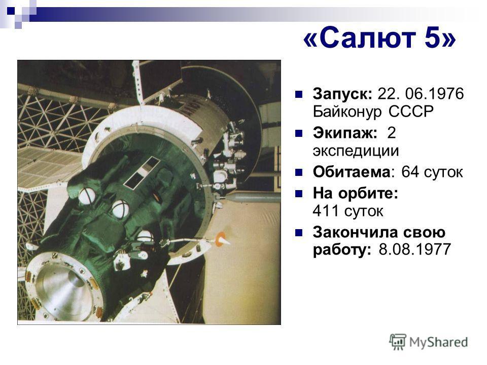 «Салют 5» Запуск: 22. 06.1976 Байконур СССР Экипаж: 2 экспедиции Обитаема: 64 суток На орбите: 411 суток Закончила свою работу: 8.08.1977