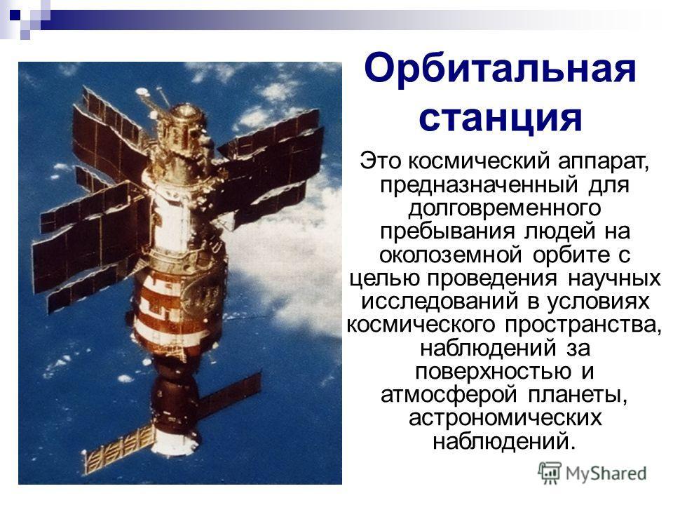 Орбитальная станция Это космический аппарат, предназначенный для долговременного пребывания людей на околоземной орбите с целью проведения научных исследований в условиях космического пространства, наблюдений за поверхностью и атмосферой планеты, аст