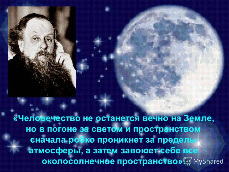 «Человечество не останется вечно на Земле, но в погоне за светом и пространством сначала робко проникнет за пределы атмосферы, а затем завоюет себе все околосолнечное пространство».