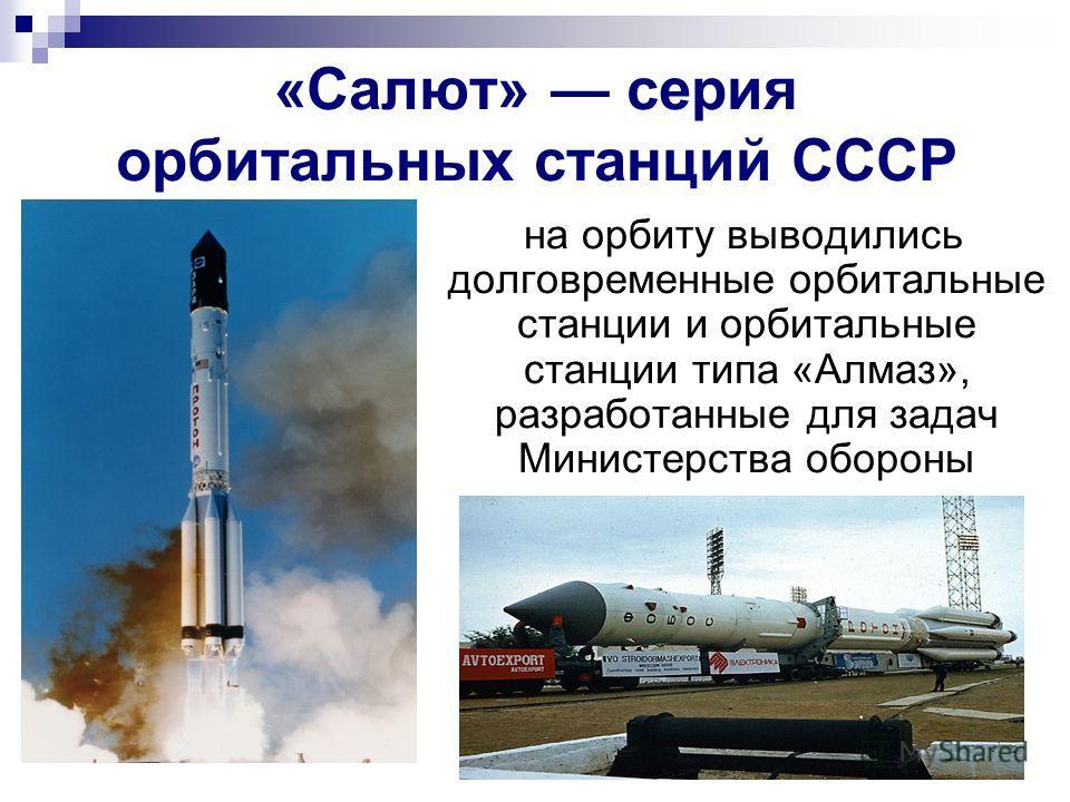 «Салют» серия орбитальных станций СССР на орбиту выводились долговременные орбитальные станции и орбитальные станции типа «Алмаз», разработанные для задач Министерства обороны