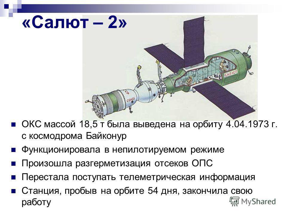 «Салют – 2» ОКС массой 18,5 т была выведена на орбиту 4.04.1973 г. с космодрома Байконур Функционировала в непилотируемом режиме Произошла разгерметизация отсеков ОПС Перестала поступать телеметрическая информация Станция, пробыв на орбите 54 дня, за