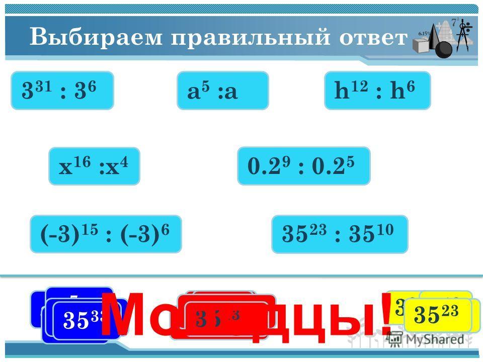 Выбираем правильный ответ 3 31 : 3 6 x 16 :x 4 0.2 9 : 0.2 5 h 12 : h 6 a 5 :a35 23 : 35 10 (-3) 15 : (-3) 6 3 37 3 25 3 31 a a3a3 a4a4 h 18 h6h6 h x7x7 x 20 x12x12 0,270,27 0,2 14 0,2 4 (-3) 9 (-3) 21 3939 35 33 35 13 35 23 Молодцы!