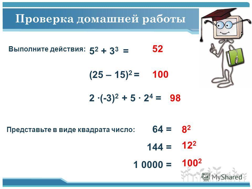 Проверка домашней работы Выполните действия: 5 2 + 3 3 = (25 – 15) 2 = 2 ·(-3) 2 + 5 · 2 4 = 52 100 98 Представьте в виде квадрата число: 64 = 144 = 1 0000 = 8282 12 2 100 2