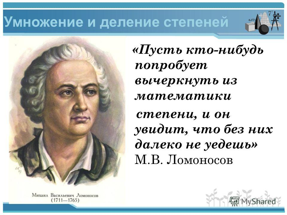 «Пусть кто-нибудь попробует вычеркнуть из математики степени, и он увидит, что без них далеко не уедешь» М.В. Ломоносов Умножение и деление степеней