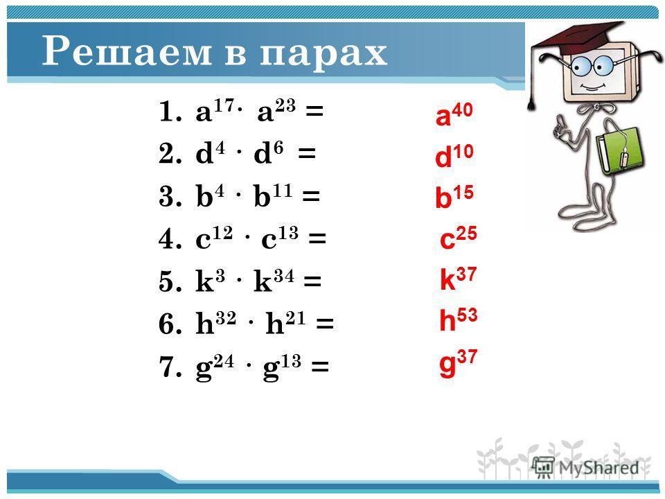 Решаем в парах 1.а 17 · а 23 = 2.d 4 · d 6 = 3.b 4 · b 11 = 4.c 12 · c 13 = 5.k 3 · k 34 = 6.h 32 · h 21 = 7.g 24 · g 13 = а 40 d 10 b 15 c 25 k 37 h 53 g 37