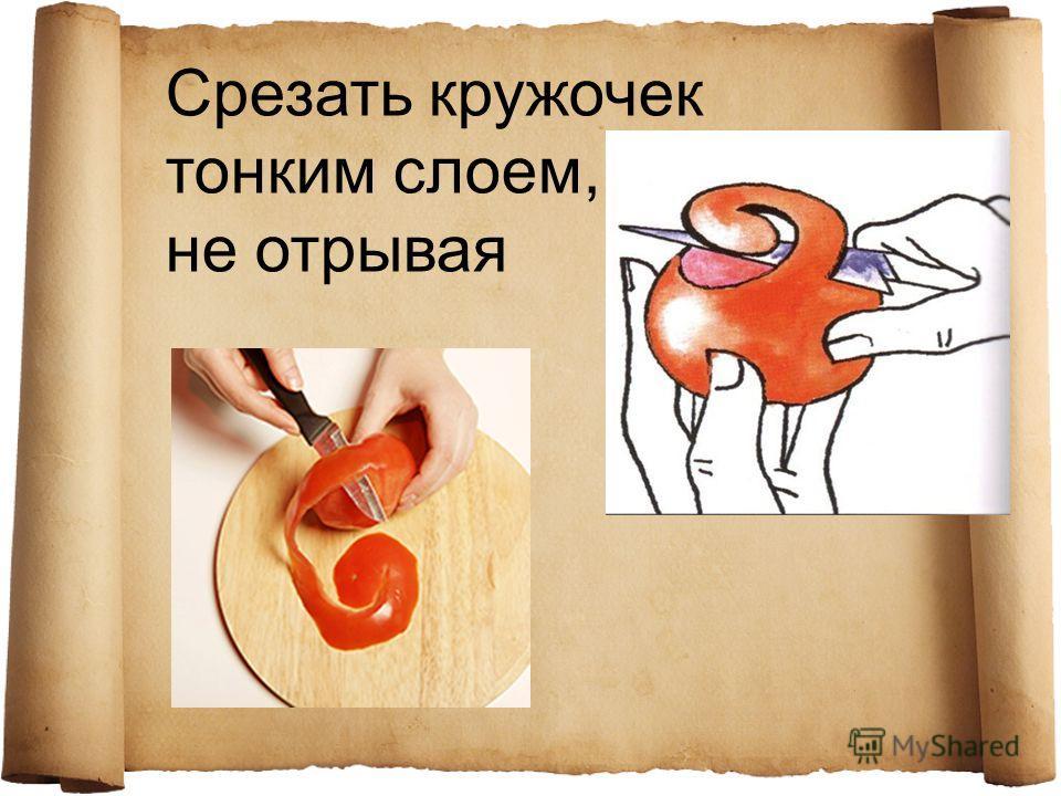 Срезать кружочек тонким слоем, не отрывая