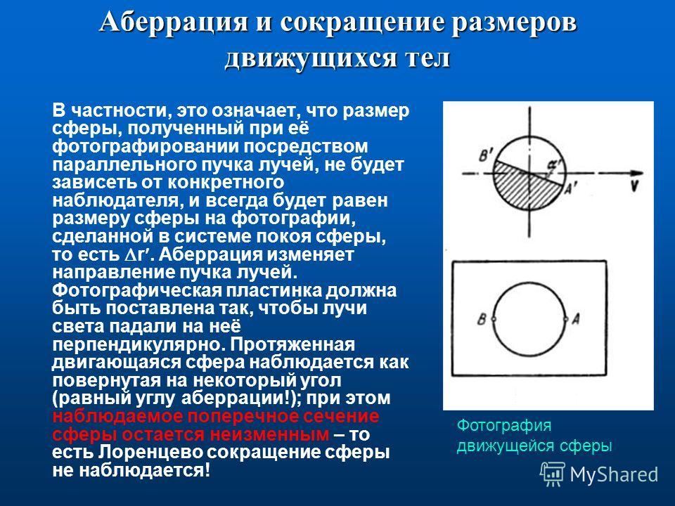 Аберрация и сокращение размеров движущихся тел В частности, это означает, что размер сферы, полученный при её фотографировании посредством параллельного пучка лучей, не будет зависеть от конкретного наблюдателя, и всегда будет равен размеру сферы на