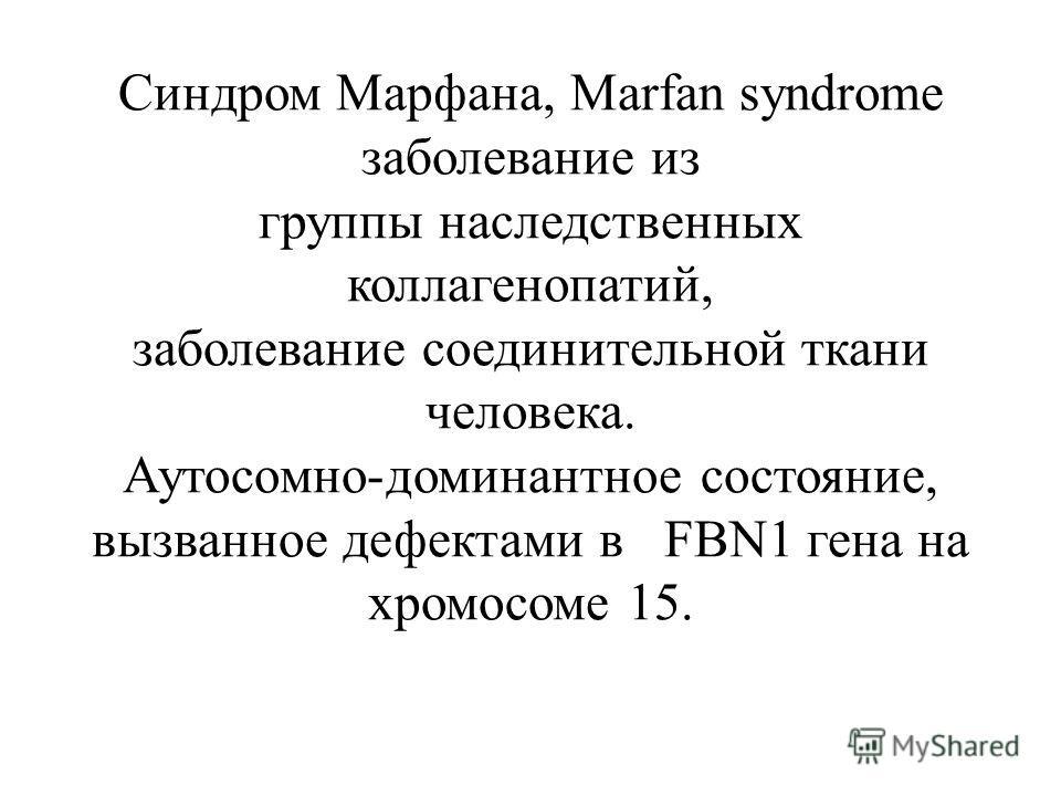 Синдром Марфана, Marfan syndrome заболевание из группы наследственных коллагенопатий, заболевание соединительной ткани человека. Аутосомно-доминантное состояние, вызванное дефектами в FBN1 гена на хромосоме 15.