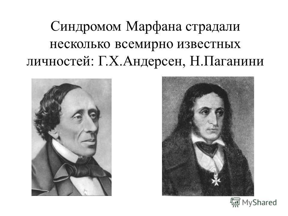 Синдромом Марфана страдали несколько всемирно известных личностей: Г.Х.Андерсен, Н.Паганини