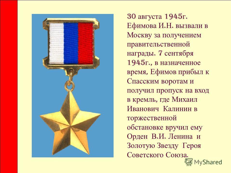 30 августа 1945 г. Ефимова И. Н. вызвали в Москву за получением правительственной награды. 7 сентября 1945 г., в назначенное время, Ефимов прибыл к Спасским воротам и получил пропуск на вход в кремль, где Михаил Иванович Калинин в торжественной обста