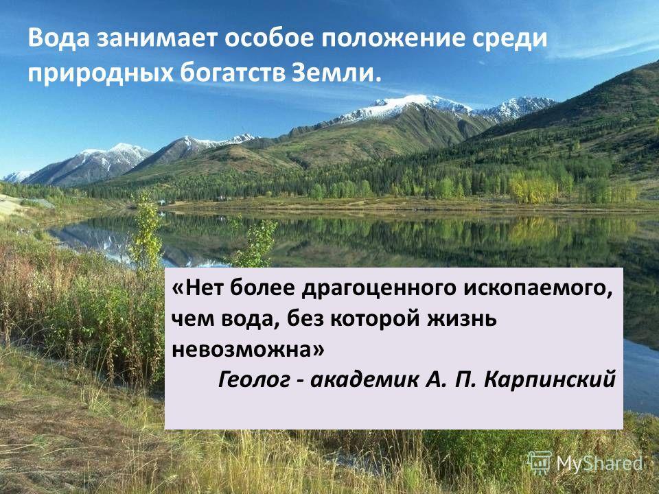 Вода занимает особое положение среди природных богатств Земли. «Нет более драгоценного ископаемого, чем вода, без которой жизнь невозможна» Геолог - академик А. П. Карпинский