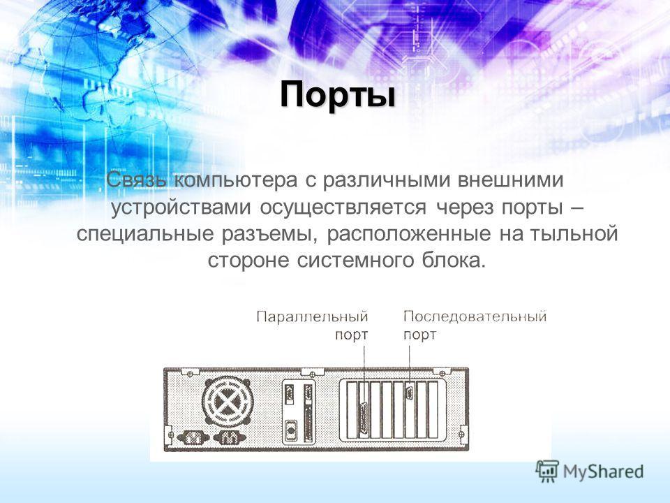 Порты Связь компьютера с различными внешними устройствами осуществляется через порты – специальные разъемы, расположенные на тыльной стороне системного блока.