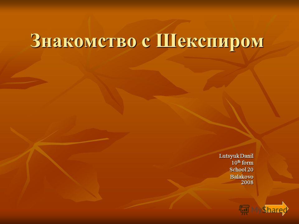 Знакомство с Шекспиром Lutsyuk Danil 10 th form School 20 Balakovo 2008