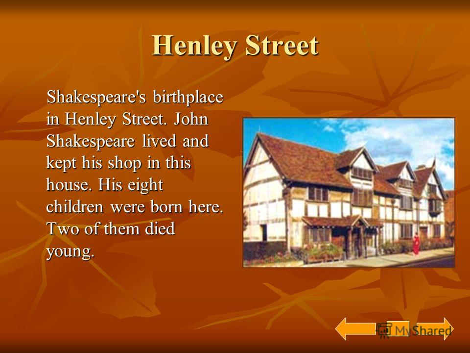 Henley Street Shakespeare's birthplace in Henley Street. John Shakespeare lived and kept his shop in this house. His eight children were born here. Two of them died young. Shakespeare's birthplace in Henley Street. John Shakespeare lived and kept his
