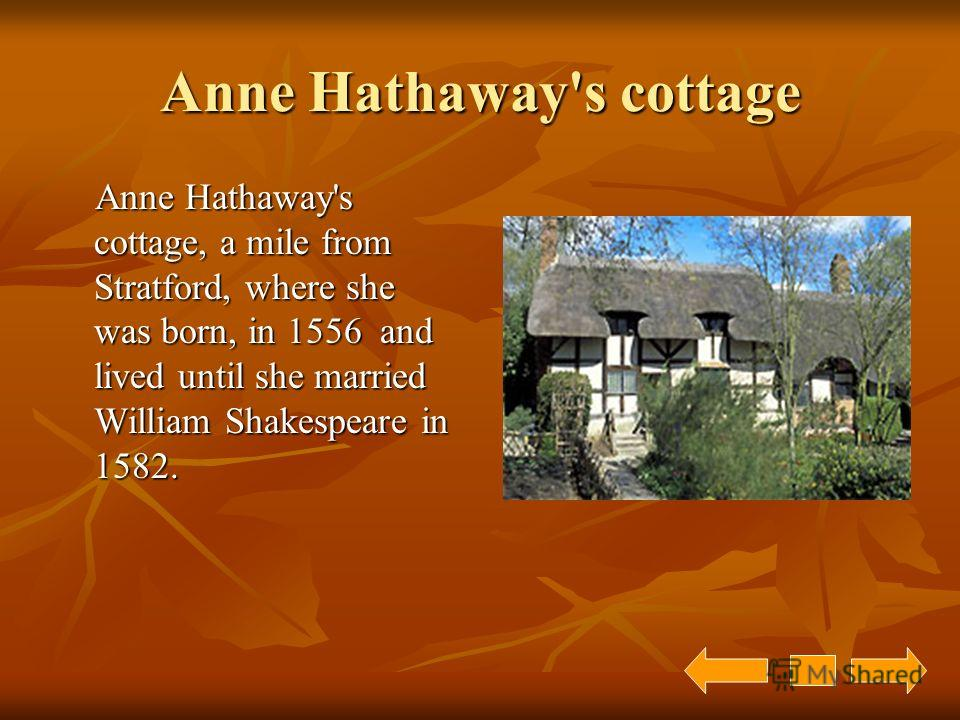 Anne Hathaway's cottage Anne Hathaway's cottage, a mile from Stratford, where she was born, in 1556 and lived until she married William Shakespeare in 1582. Anne Hathaway's cottage, a mile from Stratford, where she was born, in 1556 and lived until s