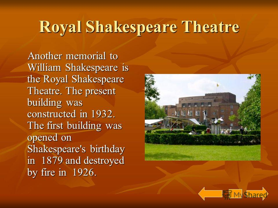 Royal Shakespeare Theatre Another memorial to William Shakespeare is the Royal Shakespeare Theatre. The present building was constructed in 1932. The first building was opened on Shakespeare's birthday in 1879 and destroyed by fire in 1926. Another m
