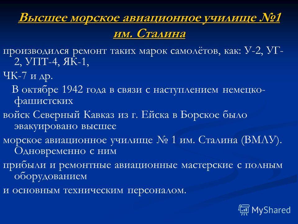 Высшее морское авиационное училище 1 им. Сталина Высшее морское авиационное училище 1 им. Сталина производился ремонт таких марок самолётов, как: У-2, УГ- 2, УПТ-4, ЯК-1, ЧК-7 и др. В октябре 1942 года в связи с наступлением немецко- фашистских войск