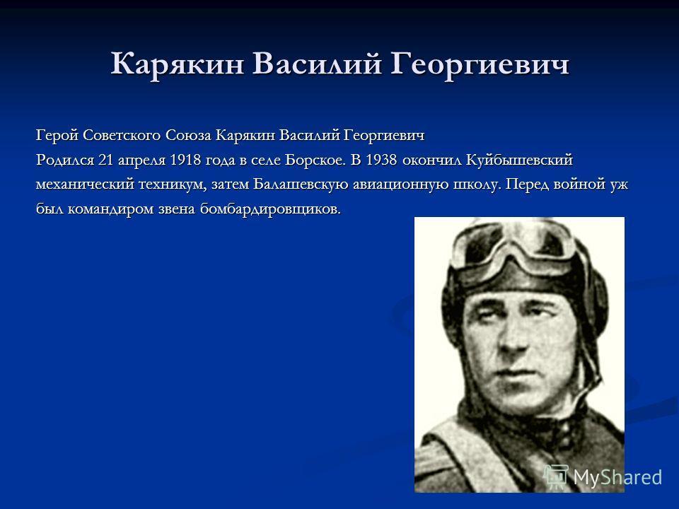 Карякин Василий Георгиевич Герой Советского Союза Карякин Василий Георгиевич Родился 21 апреля 1918 года в селе Борское. В 1938 окончил Куйбышевский механический техникум, затем Балашевскую авиационную школу. Перед войной уж был командиром звена бомб