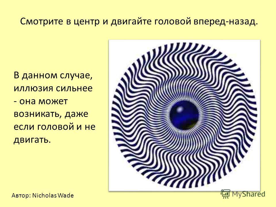 Смотрите в центр и двигайте головой вперед-назад. В данном случае, иллюзия сильнее - она может возникать, даже если головой и не двигать. Автор: Nicholas Wade