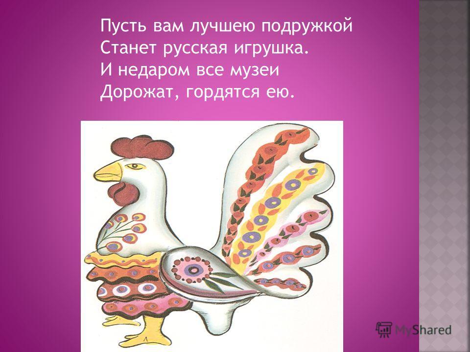 Пусть вам лучшею подружкой Станет русская игрушка. И недаром все музеи Дорожат, гордятся ею.