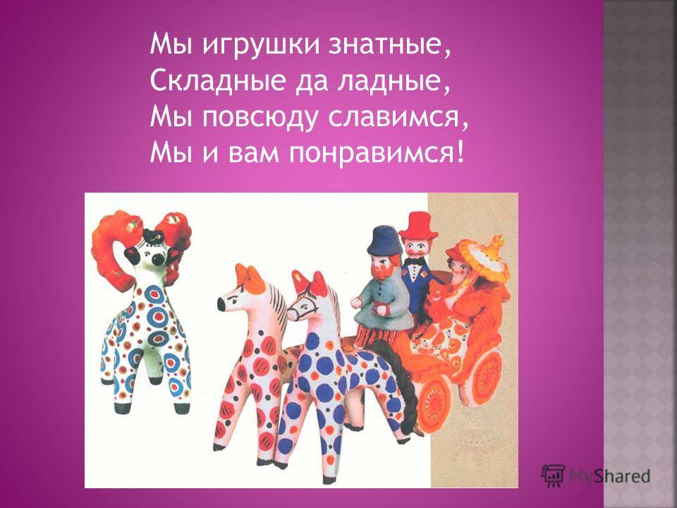 Мы игрушки знатные, Складные да ладные, Мы повсюду славимся, Мы и вам понравимся!