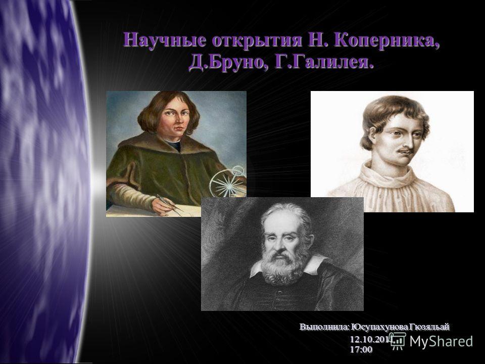 Научные открытия Н. Коперника, Д.Бруно, Г.Галилея. Выполнила: Юсупахунова Гюзяльай 12.10.2011 17:00