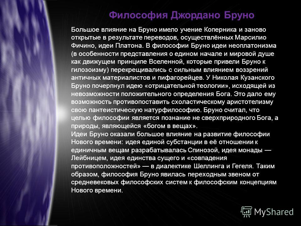 Большое влияние на Бруно имело учение Коперника и заново открытые в результате переводов, осуществлённых Марсилио Фичино, идеи Платона. В философии Бруно идеи неоплатонизма (в особенности представления о едином начале и мировой душе как движущем прин