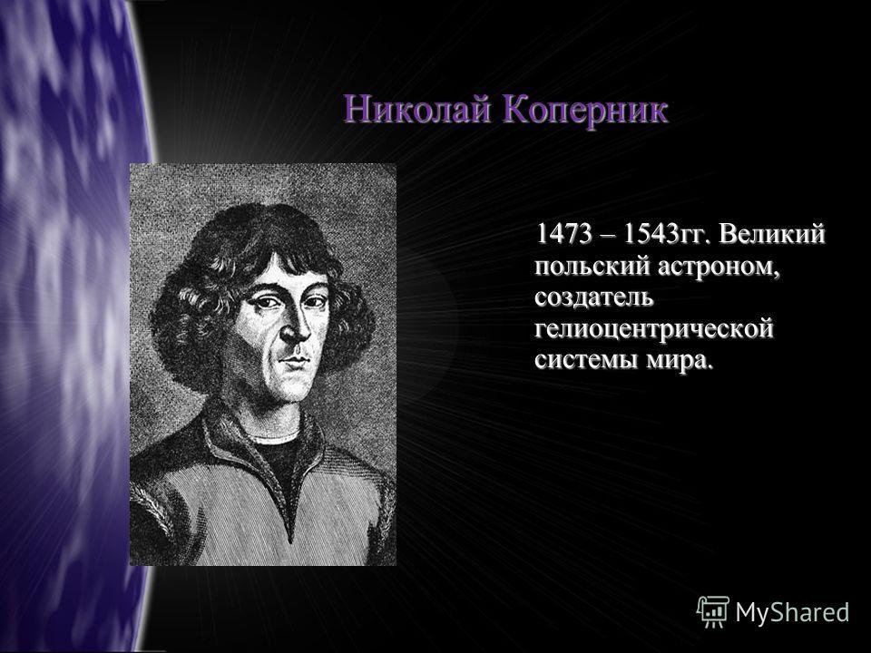 Николай Коперник 1473 – 1543гг. Великий польский астроном, создатель гелиоцентрической системы мира. 1473 – 1543гг. Великий польский астроном, создатель гелиоцентрической системы мира.
