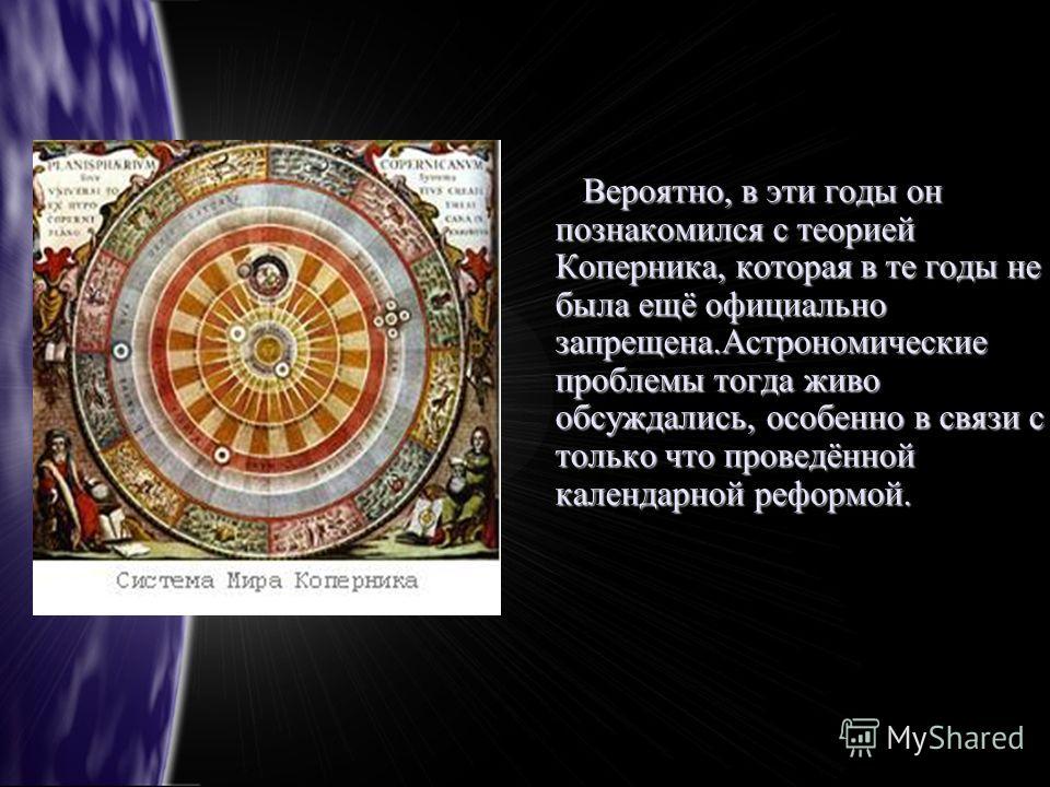 Вероятно, в эти годы он познакомился с теорией Коперника, которая в те годы не была ещё официально запрещена.Астрономические проблемы тогда живо обсуждались, особенно в связи с только что проведённой календарной реформой. Вероятно, в эти годы он позн
