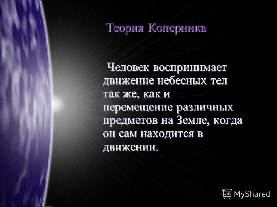 Теория Коперника Человек воспринимает движение небесных тел так же, как и перемещение различных предметов на Земле, когда он сам находится в движении. Человек воспринимает движение небесных тел так же, как и перемещение различных предметов на Земле,